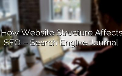 How Website Structure Affects SEO – Search Engine Journal