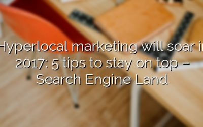 Hyperlocal marketing will soar in 2017: 5 tips to stay on top – Search Engine Land