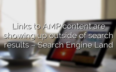Links to AMP content are showing up outside of search results – Search Engine Land
