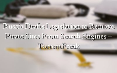 Russia Drafts Legislation to Remove Pirate Sites From Search Engines – TorrentFreak
