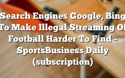 Search Engines Google, Bing To Make Illegal Streaming Of Football Harder To Find – SportsBusiness Daily (subscription)